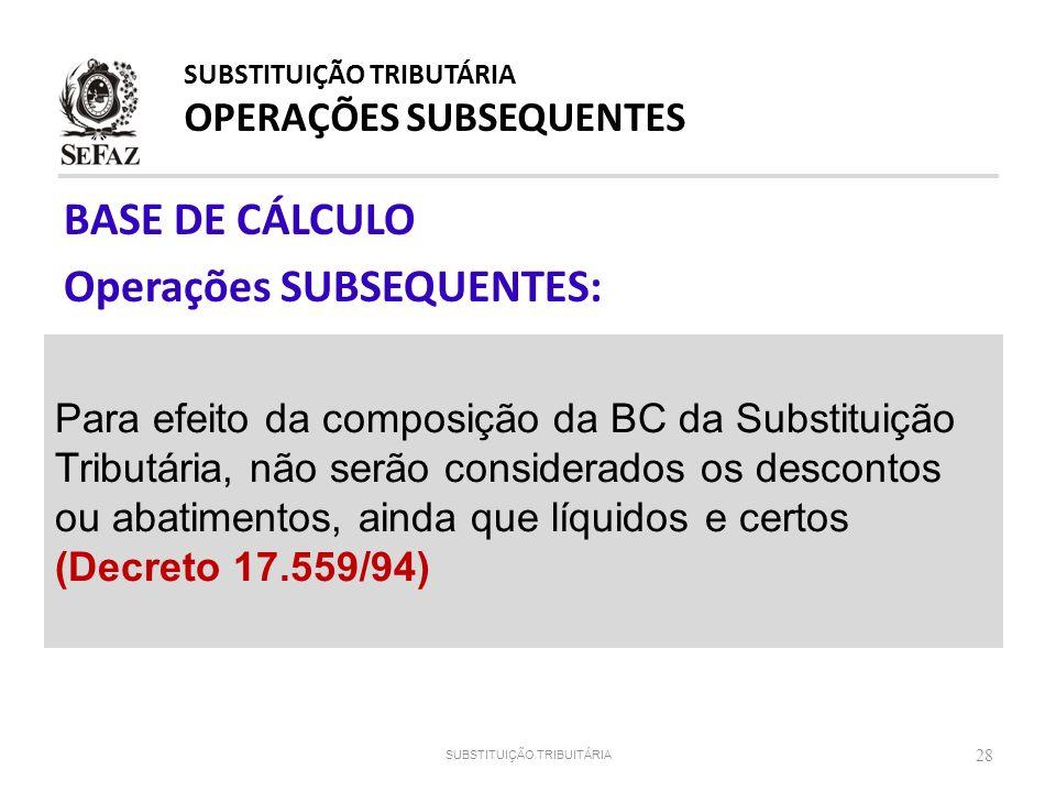 BASE DE CÁLCULO Operações SUBSEQUENTES: 28 Para efeito da composição da BC da Substituição Tributária, não serão considerados os descontos ou abatimen