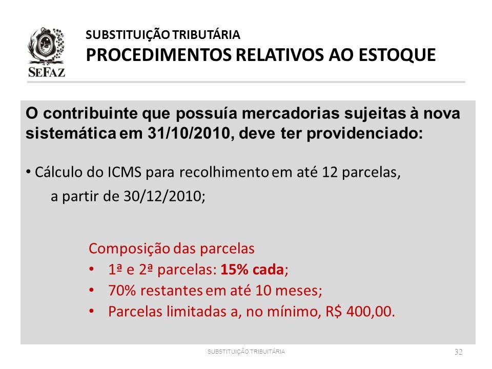 32 O contribuinte que possuía mercadorias sujeitas à nova sistemática em 31/10/2010, deve ter providenciado: Cálculo do ICMS para recolhimento em até