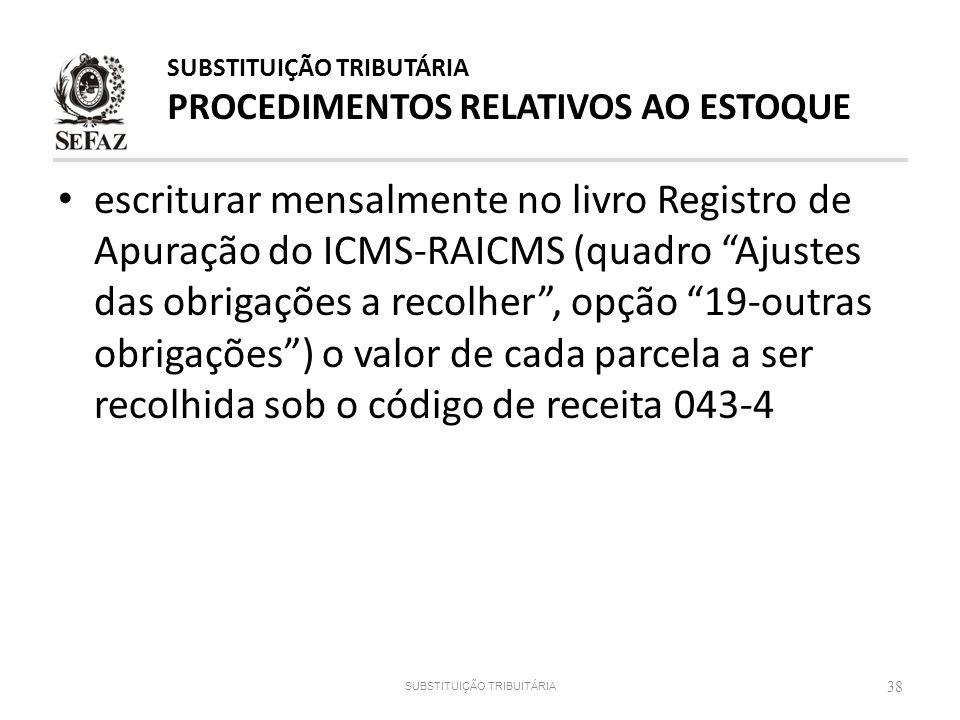 escriturar mensalmente no livro Registro de Apuração do ICMS-RAICMS (quadro Ajustes das obrigações a recolher, opção 19-outras obrigações) o valor de