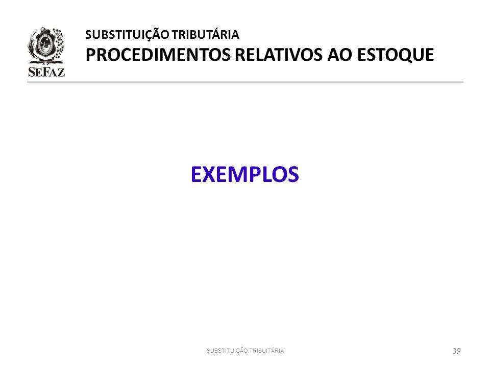 39 SUBSTITUIÇÃO TRIBUITÁRIA EXEMPLOS SUBSTITUIÇÃO TRIBUTÁRIA PROCEDIMENTOS RELATIVOS AO ESTOQUE