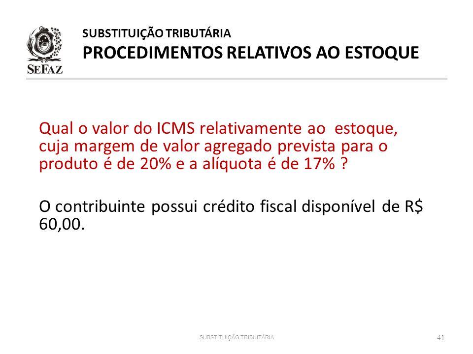 41 SUBSTITUIÇÃO TRIBUITÁRIA Qual o valor do ICMS relativamente ao estoque, cuja margem de valor agregado prevista para o produto é de 20% e a alíquota
