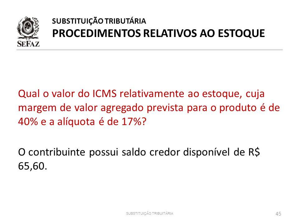 SUBSTITUIÇÃO TRIBUITÁRIA 45 Qual o valor do ICMS relativamente ao estoque, cuja margem de valor agregado prevista para o produto é de 40% e a alíquota