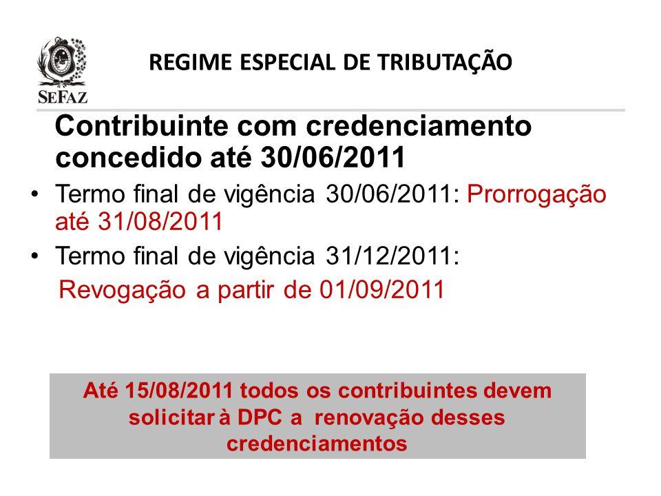 REGIME ESPECIAL DE TRIBUTAÇÃO Contribuinte com credenciamento concedido até 30/06/2011 Termo final de vigência 30/06/2011: Prorrogação até 31/08/2011
