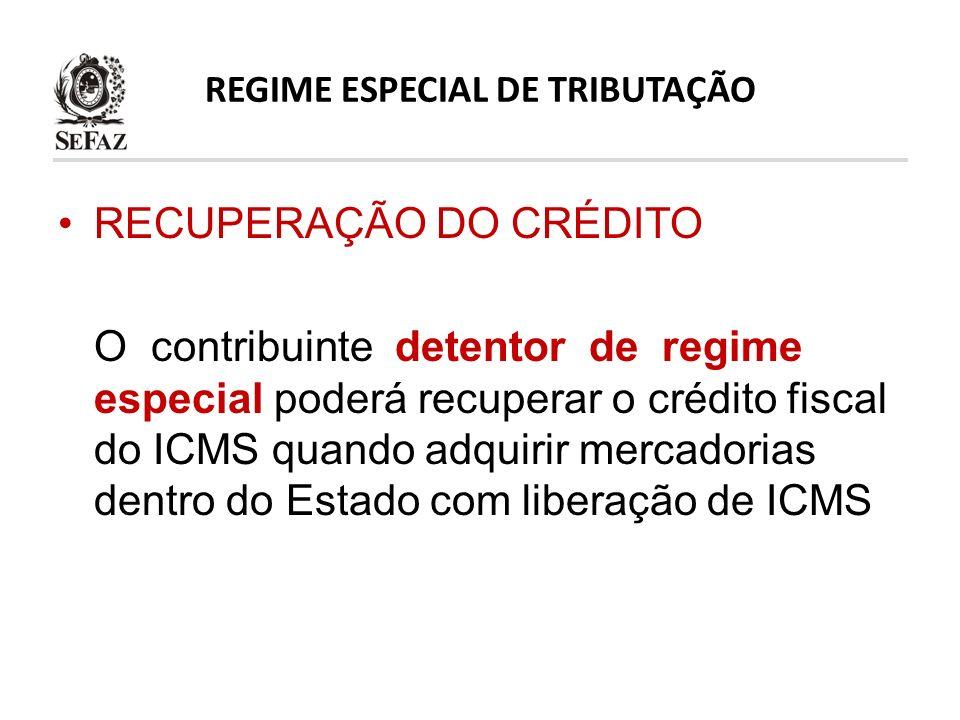 REGIME ESPECIAL DE TRIBUTAÇÃO RECUPERAÇÃO DO CRÉDITO O contribuinte detentor de regime especial poderá recuperar o crédito fiscal do ICMS quando adqui