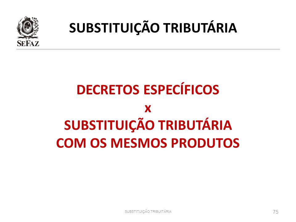 DECRETOS ESPECÍFICOS x SUBSTITUIÇÃO TRIBUTÁRIA COM OS MESMOS PRODUTOS 75 SUBSTITUIÇÃO TRIBUITÁRIA SUBSTITUIÇÃO TRIBUTÁRIA