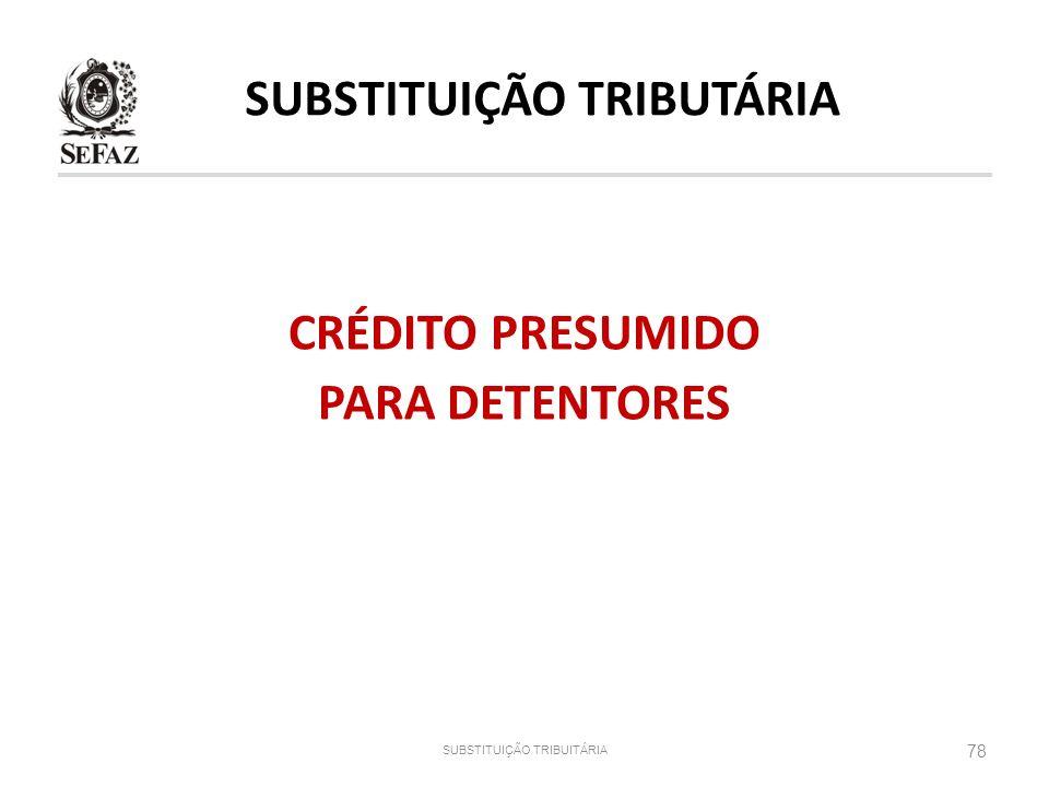 CRÉDITO PRESUMIDO PARA DETENTORES 78 SUBSTITUIÇÃO TRIBUITÁRIA SUBSTITUIÇÃO TRIBUTÁRIA