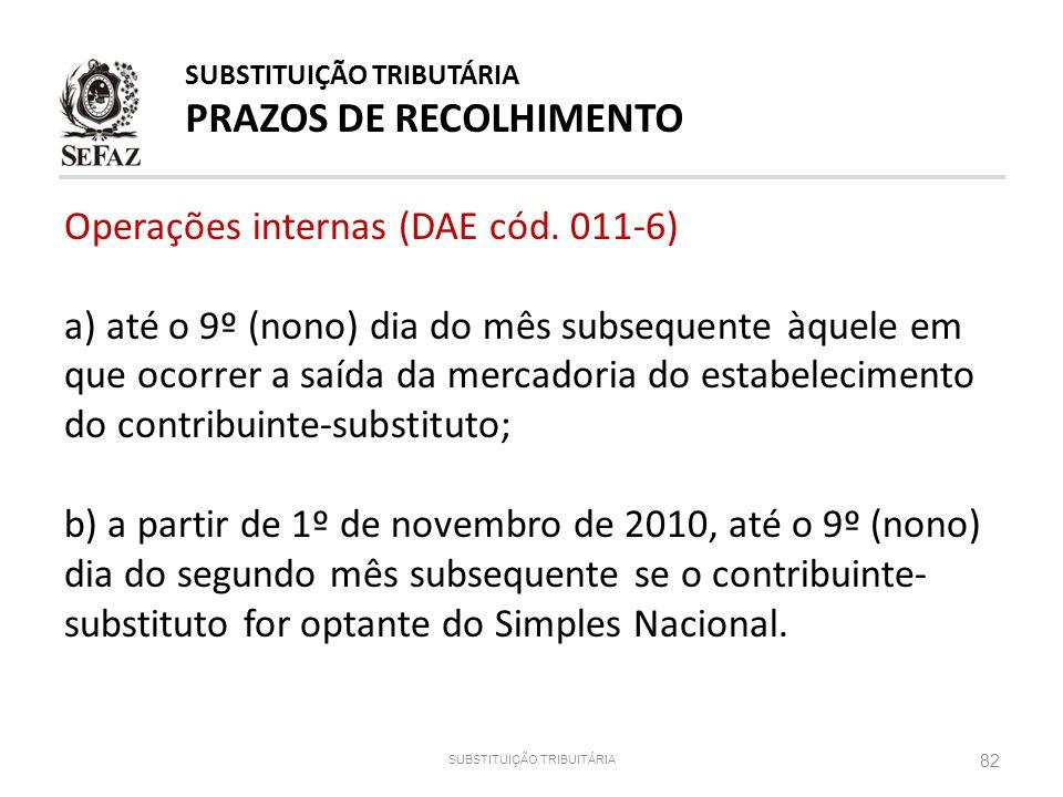 82 SUBSTITUIÇÃO TRIBUITÁRIA SUBSTITUIÇÃO TRIBUTÁRIA PRAZOS DE RECOLHIMENTO Operações internas (DAE cód. 011-6) a) até o 9º (nono) dia do mês subsequen