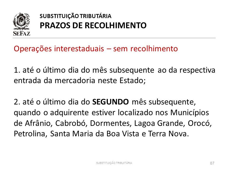 87 SUBSTITUIÇÃO TRIBUITÁRIA SUBSTITUIÇÃO TRIBUTÁRIA PRAZOS DE RECOLHIMENTO Operações interestaduais – sem recolhimento 1. até o último dia do mês subs