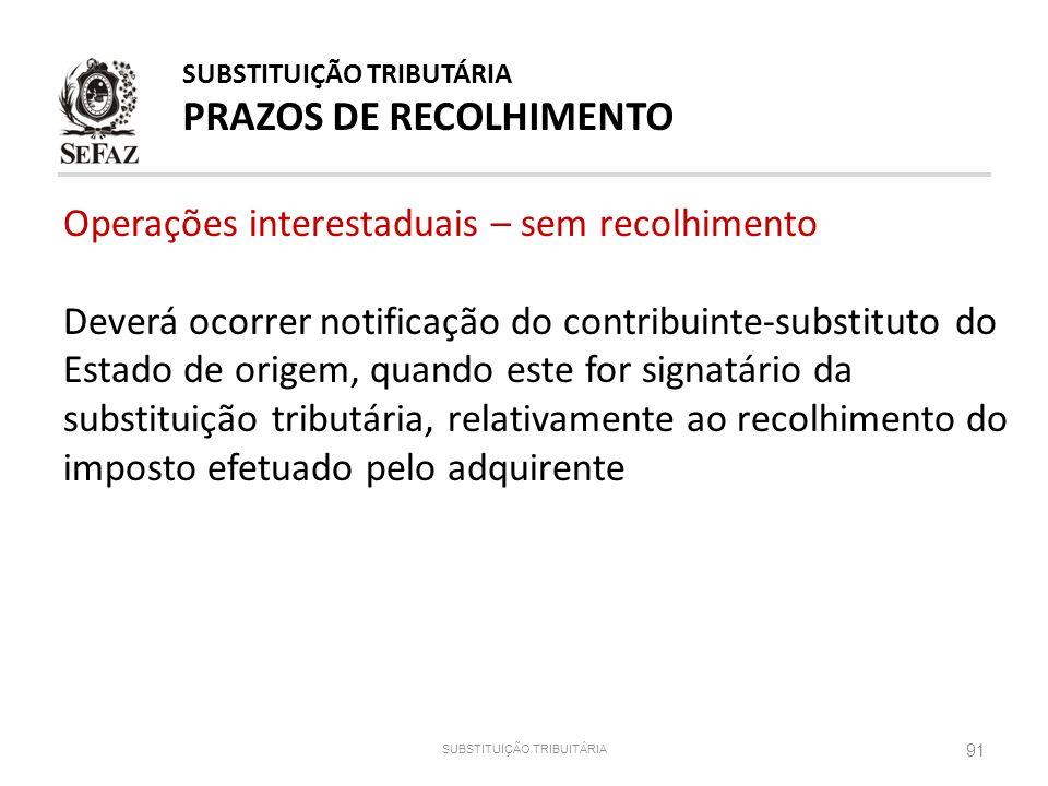 91 SUBSTITUIÇÃO TRIBUITÁRIA SUBSTITUIÇÃO TRIBUTÁRIA PRAZOS DE RECOLHIMENTO Operações interestaduais – sem recolhimento Deverá ocorrer notificação do c