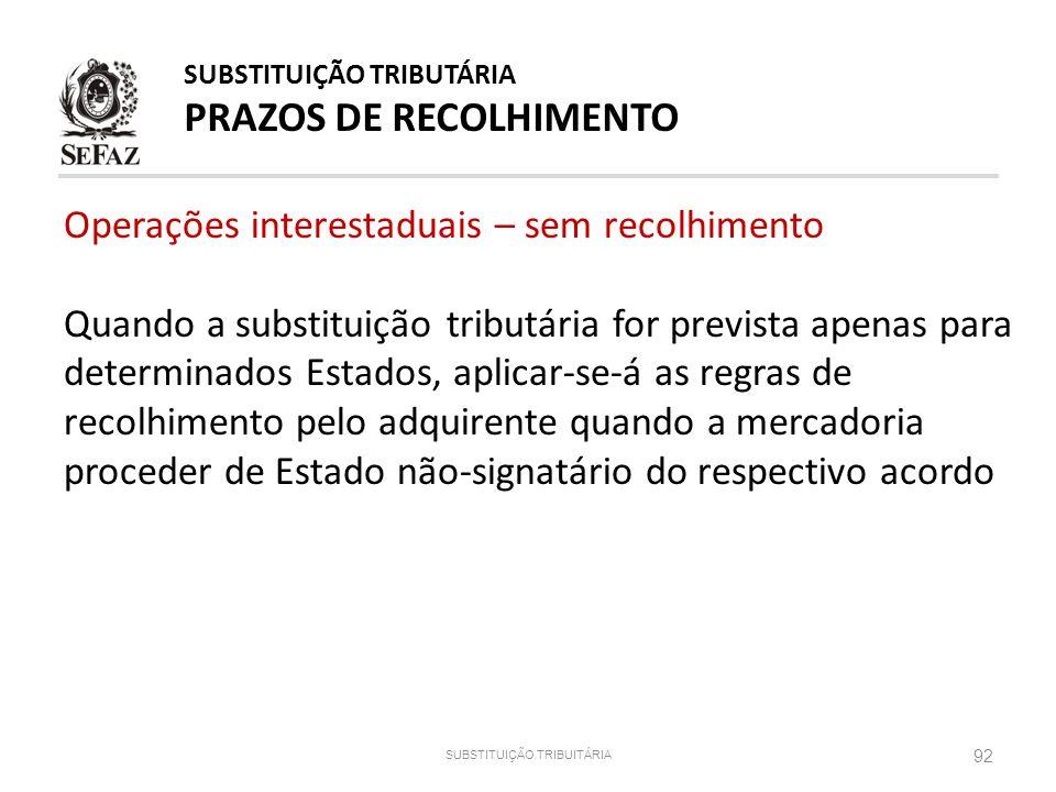 92 SUBSTITUIÇÃO TRIBUITÁRIA SUBSTITUIÇÃO TRIBUTÁRIA PRAZOS DE RECOLHIMENTO Operações interestaduais – sem recolhimento Quando a substituição tributári