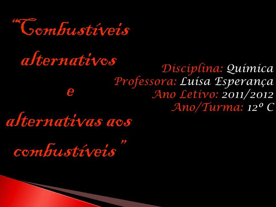 Disciplina: Química Professora: Luísa Esperança Ano Letivo: 2011/2012 Ano/Turma: 12º C Combustíveis alternativos e alternativas aos combustíveis