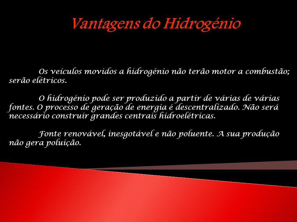 Vantagens do Hidrogénio Os veículos movidos a hidrogénio não terão motor a combustão; serão elétricos. O hidrogénio pode ser produzido a partir de vár
