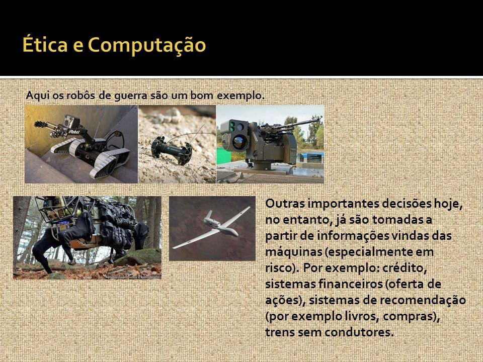 Aqui os robôs de guerra são um bom exemplo. Outras importantes decisões hoje, no entanto, já são tomadas a partir de informações vindas das máquinas (