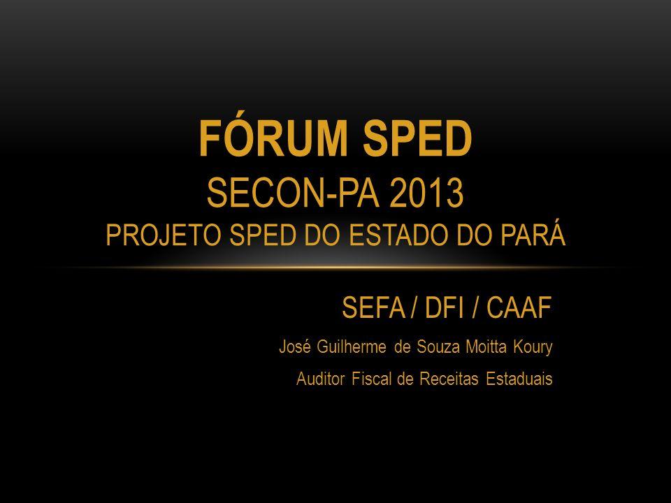 SEFA / DFI / CAAF José Guilherme de Souza Moitta Koury Auditor Fiscal de Receitas Estaduais FÓRUM SPED SECON-PA 2013 PROJETO SPED DO ESTADO DO PARÁ