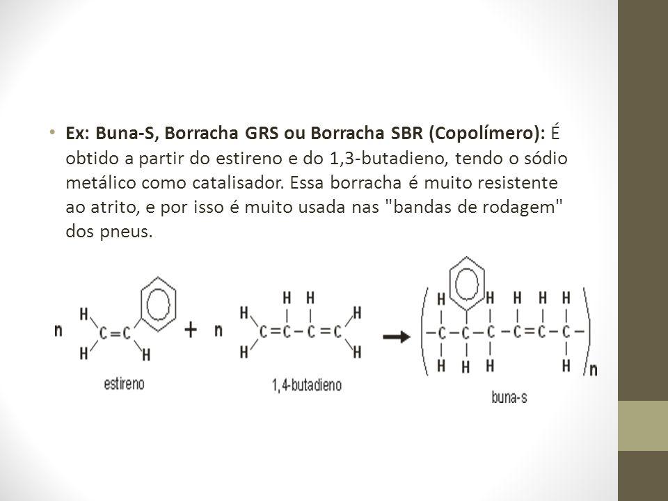 Ex: Buna-S, Borracha GRS ou Borracha SBR (Copolímero): É obtido a partir do estireno e do 1,3-butadieno, tendo o sódio metálico como catalisador. Essa
