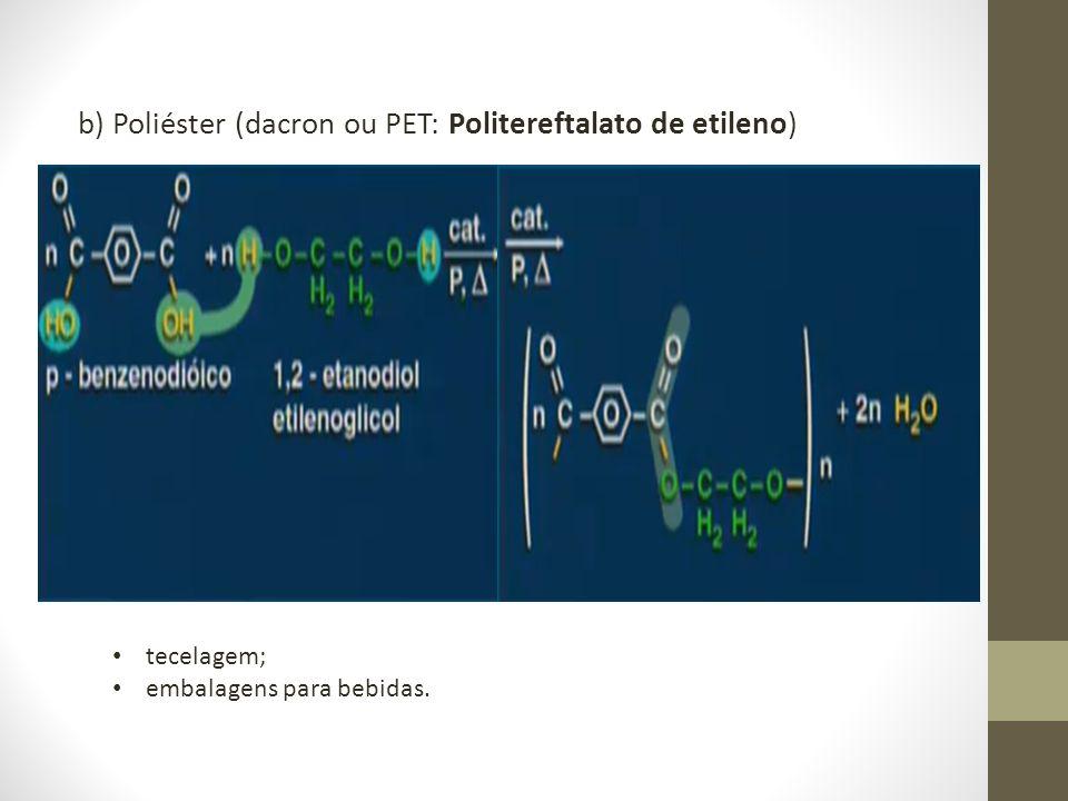 b) Poliéster (dacron ou PET: Politereftalato de etileno) tecelagem; embalagens para bebidas.
