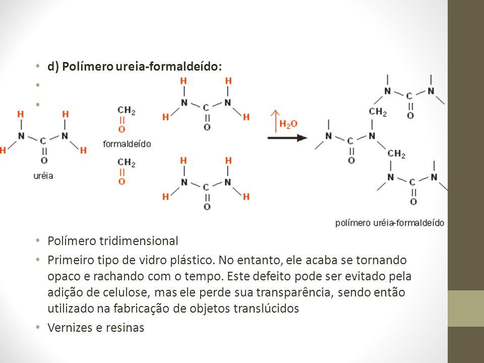 d) Polímero ureia-formaldeído: Polímero tridimensional Primeiro tipo de vidro plástico. No entanto, ele acaba se tornando opaco e rachando com o tempo