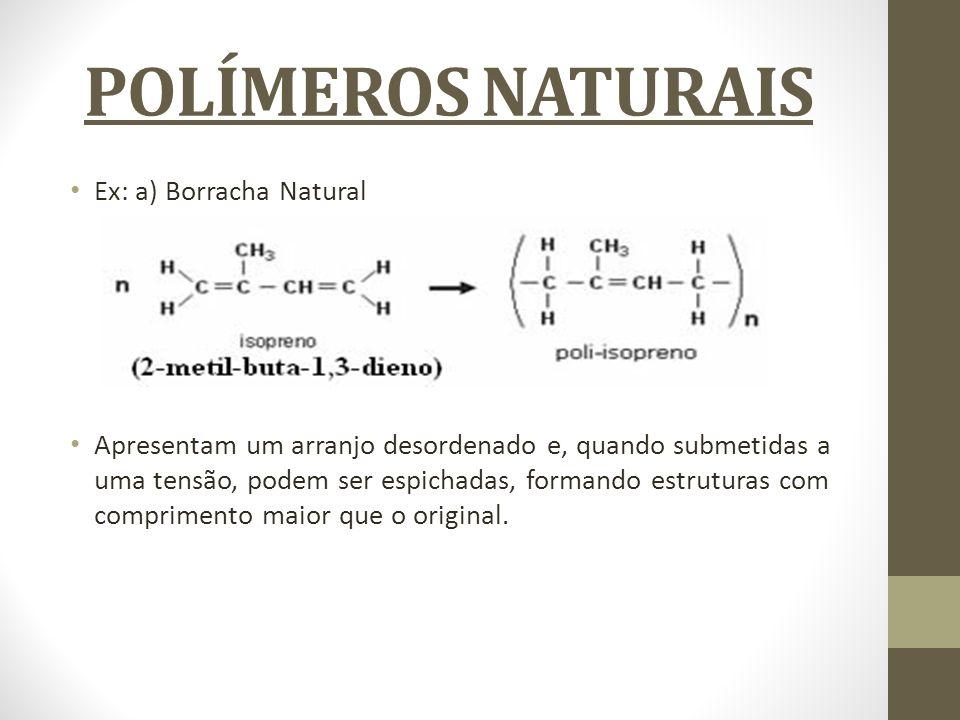 POLÍMEROS NATURAIS Ex: a) Borracha Natural Apresentam um arranjo desordenado e, quando submetidas a uma tensão, podem ser espichadas, formando estrutu