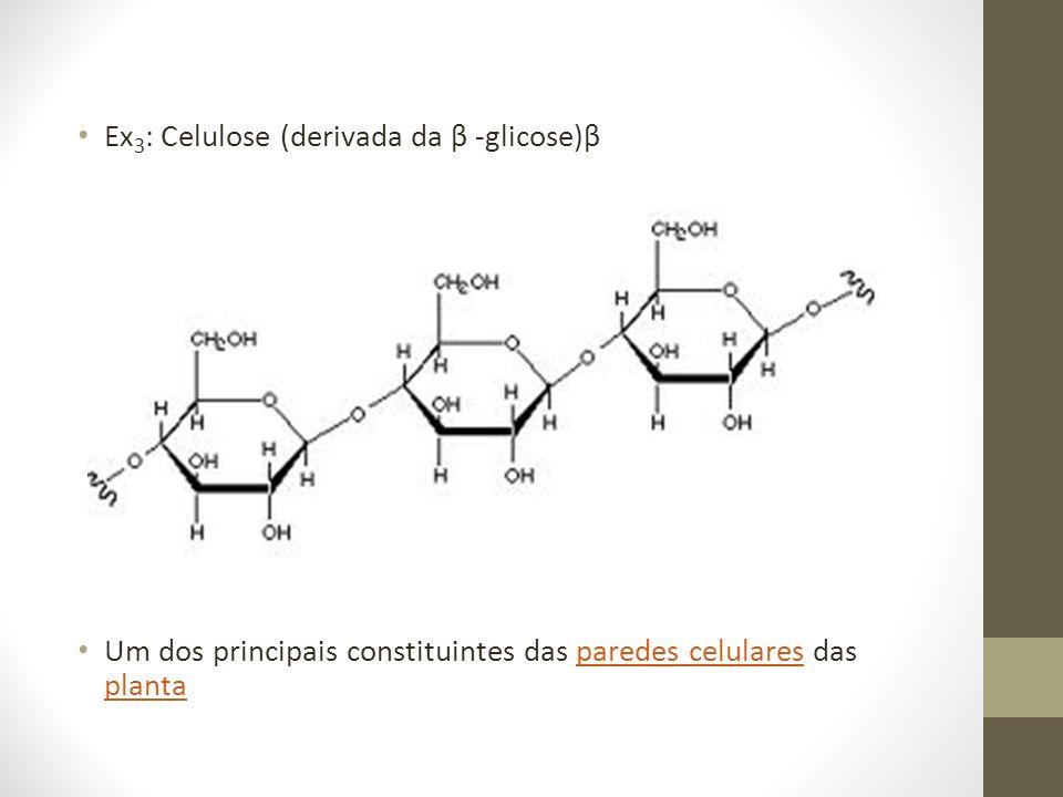 Ex 3 : Celulose (derivada da β -glicose)β Um dos principais constituintes das paredes celulares das plantaparedes celulares planta