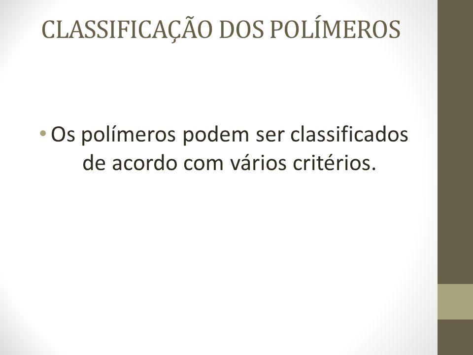 CLASSIFICAÇÃO DOS POLÍMEROS Os polímeros podem ser classificados de acordo com vários critérios.