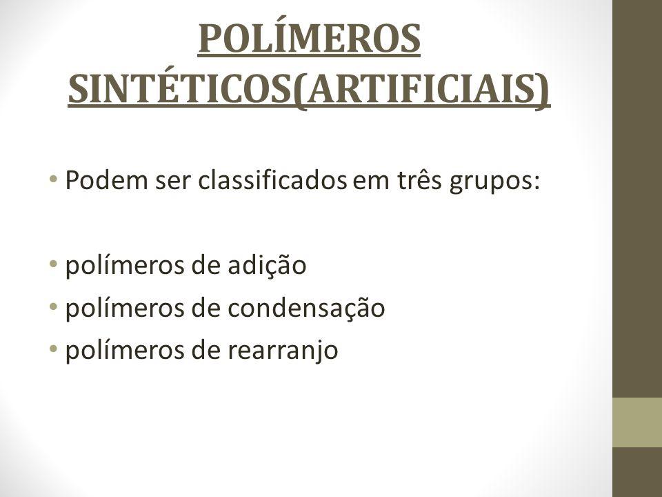 POLÍMEROS SINTÉTICOS(ARTIFICIAIS) Podem ser classificados em três grupos: polímeros de adição polímeros de condensação polímeros de rearranjo