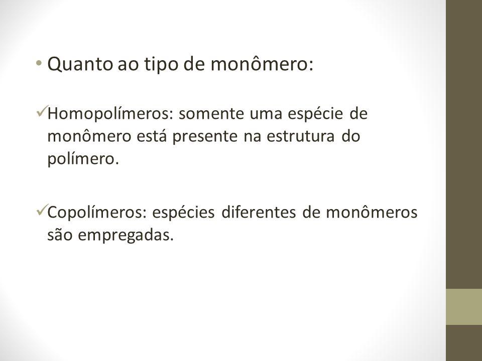 Quanto ao tipo de monômero: Homopolímeros: somente uma espécie de monômero está presente na estrutura do polímero. Copolímeros: espécies diferentes de