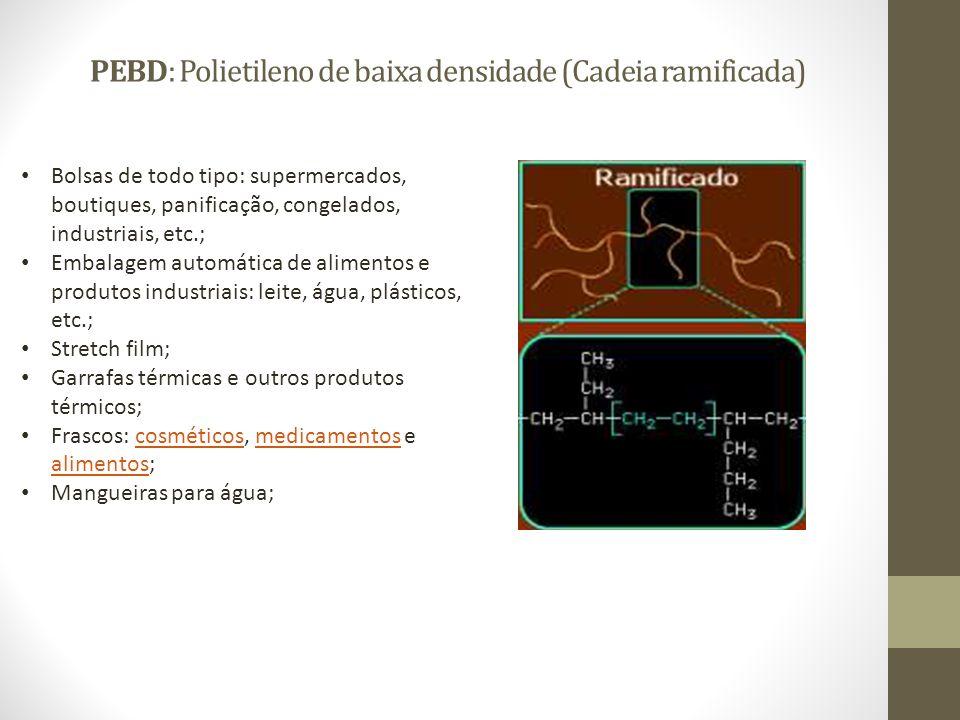 PEBD: Polietileno de baixa densidade (Cadeia ramificada) Bolsas de todo tipo: supermercados, boutiques, panificação, congelados, industriais, etc.; Em