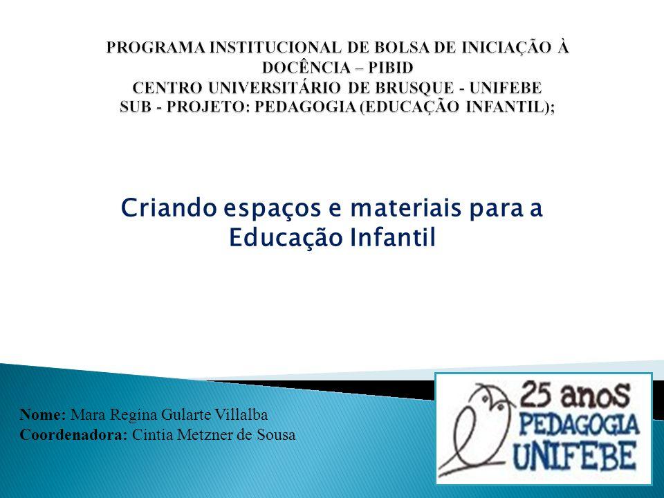 Criando espaços e materiais para a Educação Infantil Nome: Mara Regina Gularte Villalba Coordenadora: Cintia Metzner de Sousa