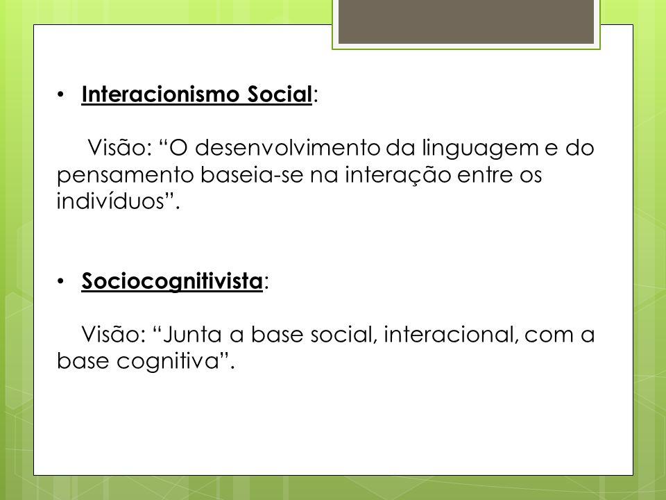 Interacionismo Social : Visão: O desenvolvimento da linguagem e do pensamento baseia-se na interação entre os indivíduos. Sociocognitivista : Visão: J