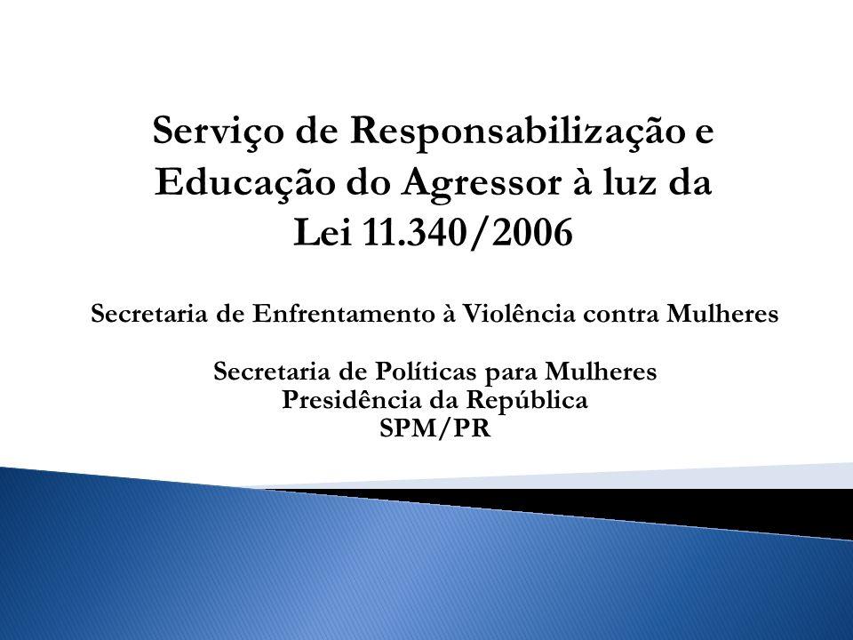 Secretaria de Enfrentamento à Violência contra Mulheres Secretaria de Políticas para Mulheres Presidência da República SPM/PR Serviço de Responsabilização e Educação do Agressor à luz da Lei 11.340/2006