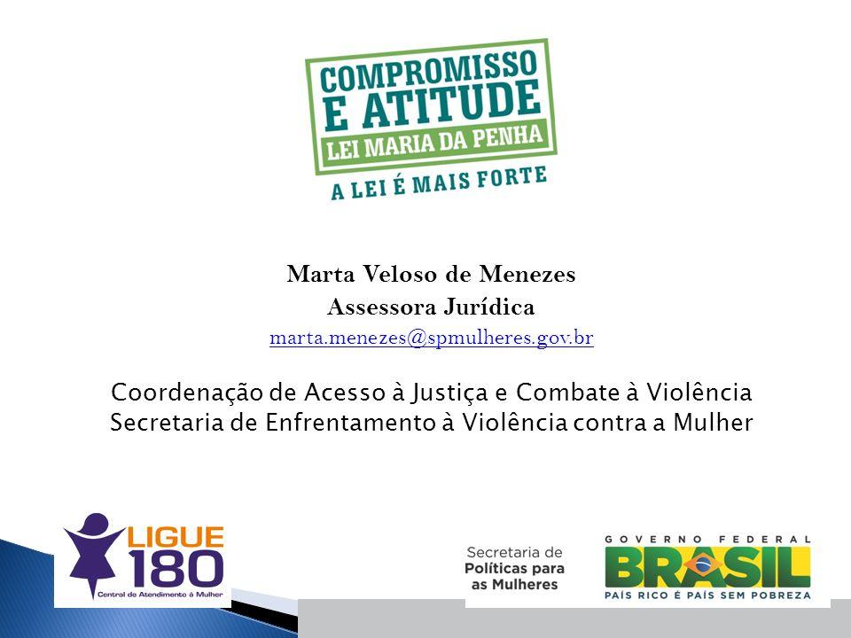 Marta Veloso de Menezes Assessora Jurídica marta.menezes@spmulheres.gov.br Coordenação de Acesso à Justiça e Combate à Violência Secretaria de Enfrent