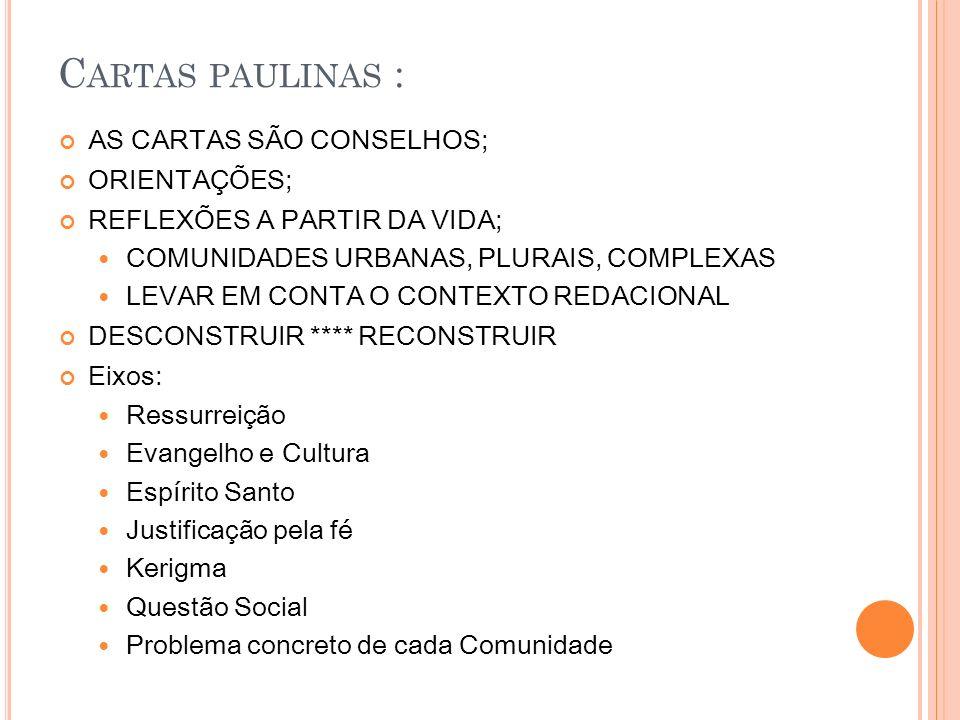 C ARTAS PAULINAS : AS CARTAS SÃO CONSELHOS; ORIENTAÇÕES; REFLEXÕES A PARTIR DA VIDA; COMUNIDADES URBANAS, PLURAIS, COMPLEXAS LEVAR EM CONTA O CONTEXTO REDACIONAL DESCONSTRUIR **** RECONSTRUIR Eixos: Ressurreição Evangelho e Cultura Espírito Santo Justificação pela fé Kerigma Questão Social Problema concreto de cada Comunidade