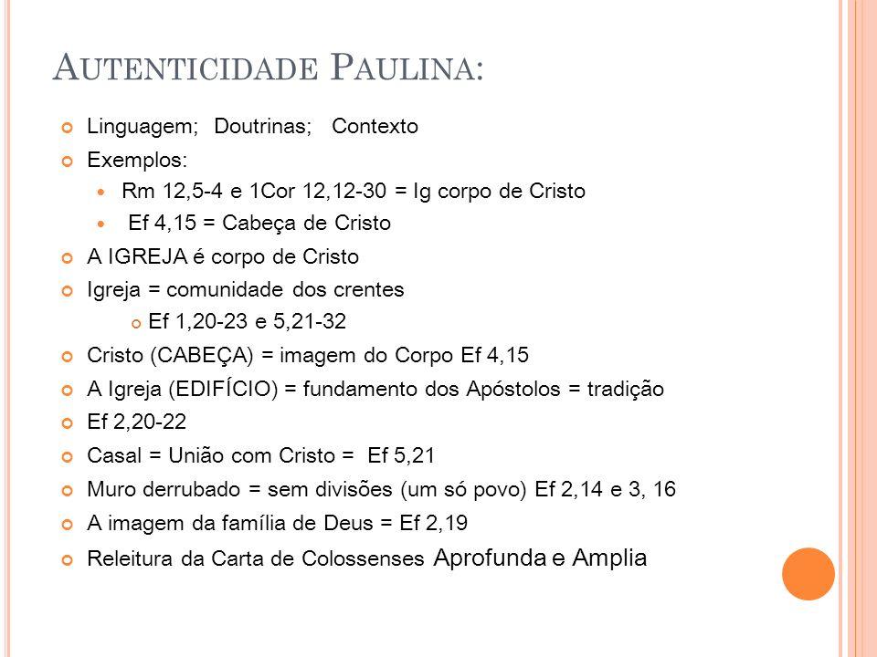 A UTENTICIDADE P AULINA : Linguagem; Doutrinas; Contexto Exemplos: Rm 12,5-4 e 1Cor 12,12-30 = Ig corpo de Cristo Ef 4,15 = Cabeça de Cristo A IGREJA é corpo de Cristo Igreja = comunidade dos crentes Ef 1,20-23 e 5,21-32 Cristo (CABEÇA) = imagem do Corpo Ef 4,15 A Igreja (EDIFÍCIO) = fundamento dos Apóstolos = tradição Ef 2,20-22 Casal = União com Cristo = Ef 5,21 Muro derrubado = sem divisões (um só povo) Ef 2,14 e 3, 16 A imagem da família de Deus = Ef 2,19 Releitura da Carta de Colossenses Aprofunda e Amplia