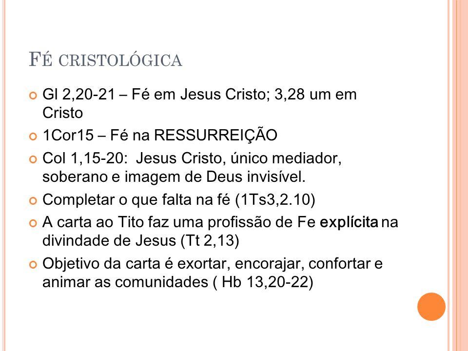 F É CRISTOLÓGICA Gl 2,20-21 – Fé em Jesus Cristo; 3,28 um em Cristo 1Cor15 – Fé na RESSURREIÇÃO Col 1,15-20: Jesus Cristo, único mediador, soberano e imagem de Deus invisível.