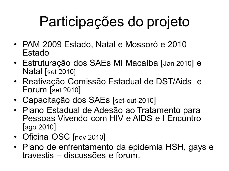 Participações do projeto PAM 2009 Estado, Natal e Mossoró e 2010 Estado Estruturação dos SAEs MI Macaíba [ Jan 2010 ] e Natal [ set 2010] Reativação Comissão Estadual de DST/Aids e Forum [ set 2010 ] Capacitação dos SAEs [ set-out 2010 ] Plano Estadual de Adesão ao Tratamento para Pessoas Vivendo com HIV e AIDS e I Encontro [ ago 2010 ] Oficina OSC [ nov 2010 ] Plano de enfrentamento da epidemia HSH, gays e travestis – discussões e forum.