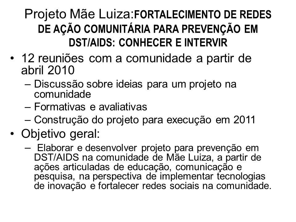 Projeto Mãe Luiza: FORTALECIMENTO DE REDES DE AÇÃO COMUNITÁRIA PARA PREVENÇÃO EM DST/AIDS: CONHECER E INTERVIR 12 reuniões com a comunidade a partir de abril 2010 –Discussão sobre ideias para um projeto na comunidade –Formativas e avaliativas –Construção do projeto para execução em 2011 Objetivo geral: – Elaborar e desenvolver projeto para prevenção em DST/AIDS na comunidade de Mãe Luiza, a partir de ações articuladas de educação, comunicação e pesquisa, na perspectiva de implementar tecnologias de inovação e fortalecer redes sociais na comunidade.