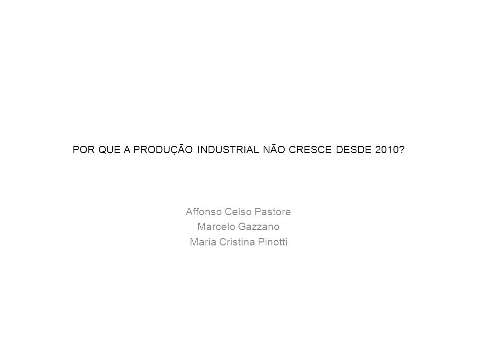 POR QUE A PRODUÇÃO INDUSTRIAL NÃO CRESCE DESDE 2010? Affonso Celso Pastore Marcelo Gazzano Maria Cristina Pinotti