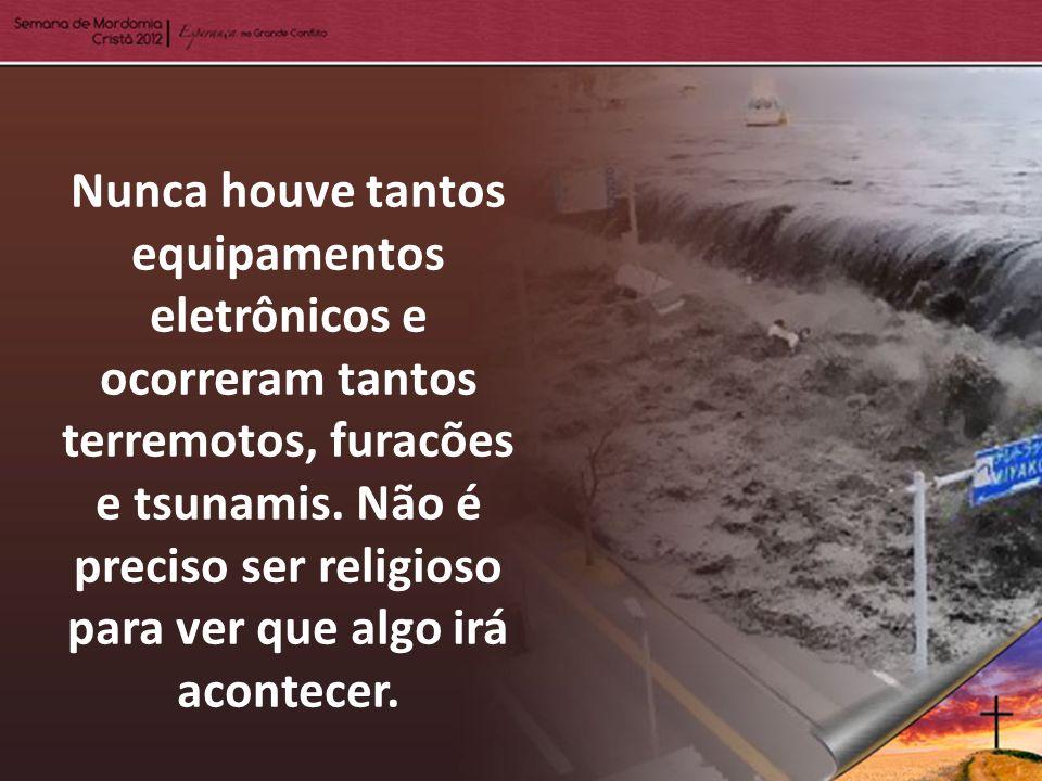 Nunca houve tantos equipamentos eletrônicos e ocorreram tantos terremotos, furacões e tsunamis.