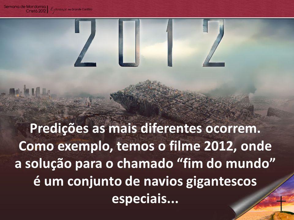 Predições as mais diferentes ocorrem. Como exemplo, temos o filme 2012, onde a solução para o chamado fim do mundo é um conjunto de navios gigantescos