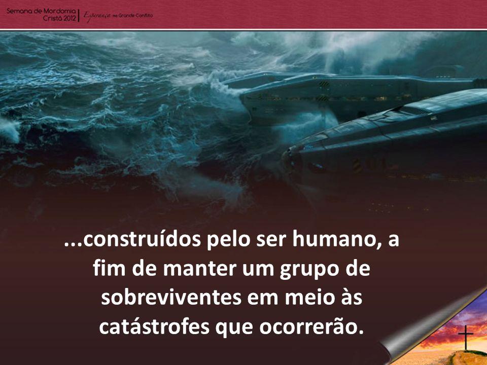 ...construídos pelo ser humano, a fim de manter um grupo de sobreviventes em meio às catástrofes que ocorrerão.
