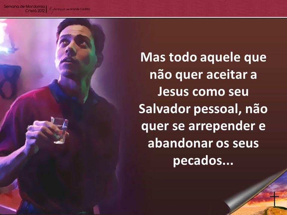 Mas todo aquele que não quer aceitar a Jesus como seu Salvador pessoal, não quer se arrepender e abandonar os seus pecados...