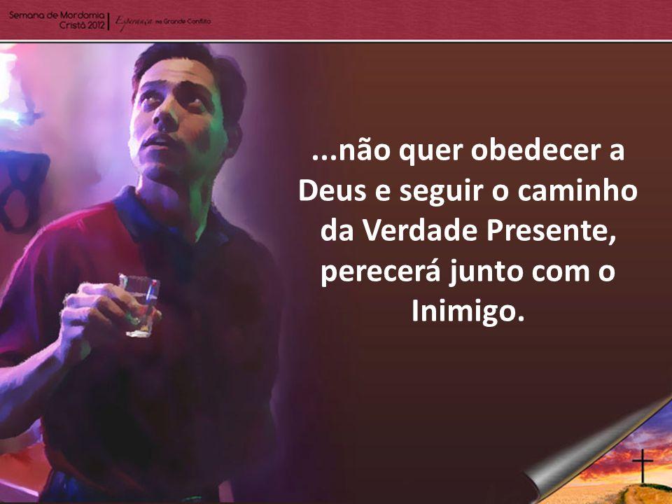 ...não quer obedecer a Deus e seguir o caminho da Verdade Presente, perecerá junto com o Inimigo.
