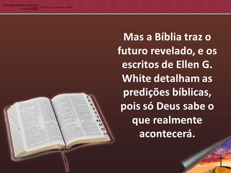 Mas a Bíblia traz o futuro revelado, e os escritos de Ellen G. White detalham as predições bíblicas, pois só Deus sabe o que realmente acontecerá.