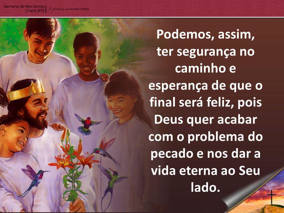 Podemos, assim, ter segurança no caminho e esperança de que o final será feliz, pois Deus quer acabar com o problema do pecado e nos dar a vida eterna