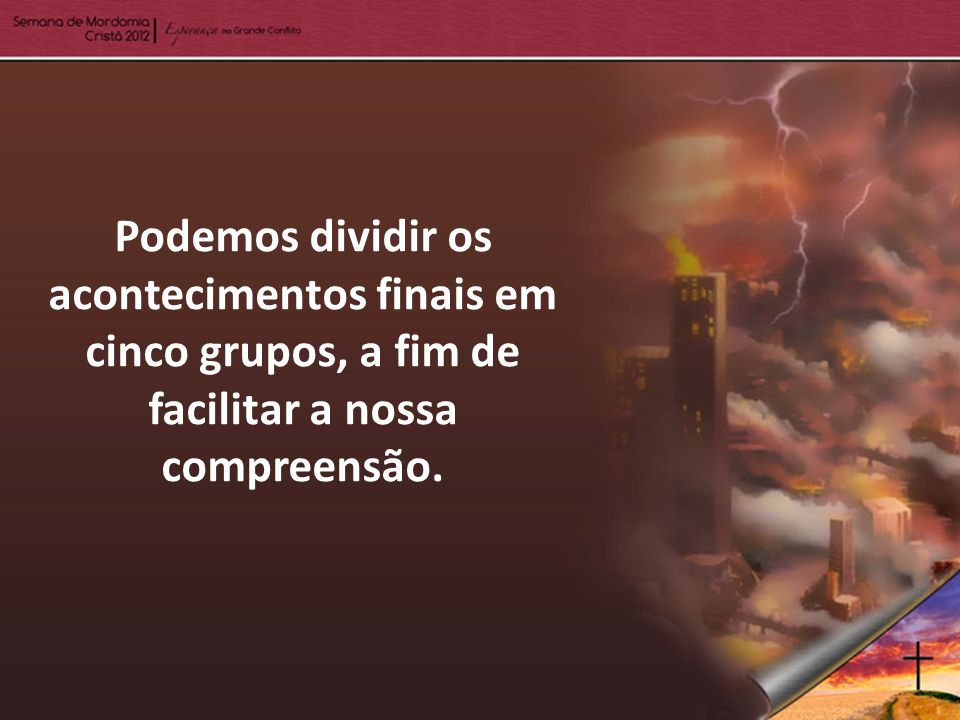 Podemos dividir os acontecimentos finais em cinco grupos, a fim de facilitar a nossa compreensão.