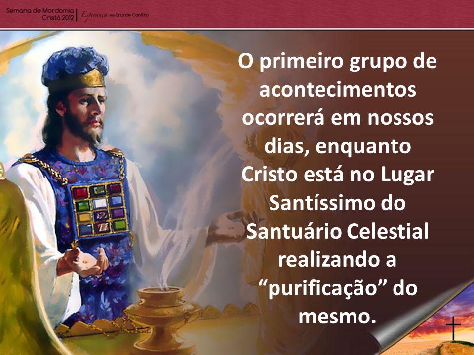 O primeiro grupo de acontecimentos ocorrerá em nossos dias, enquanto Cristo está no Lugar Santíssimo do Santuário Celestial realizando a purificação do mesmo.