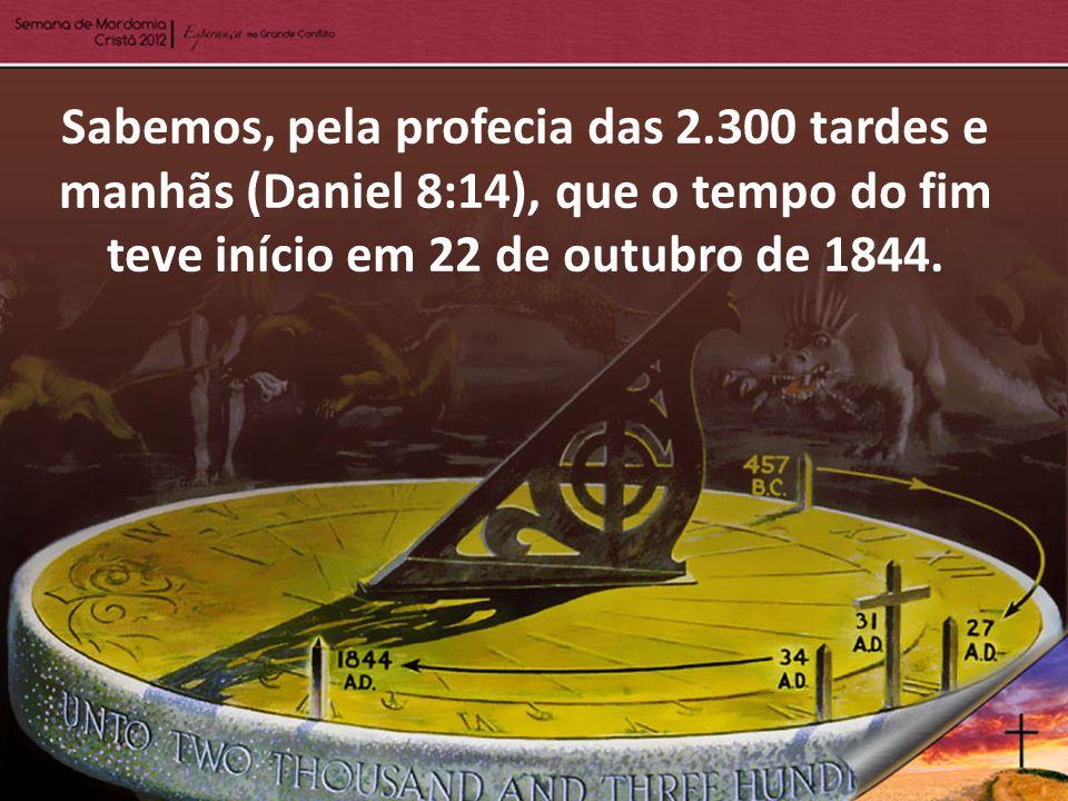Sabemos, pela profecia das 2.300 tardes e manhãs (Daniel 8:14), que o tempo do fim teve início em 22 de outubro de 1844.