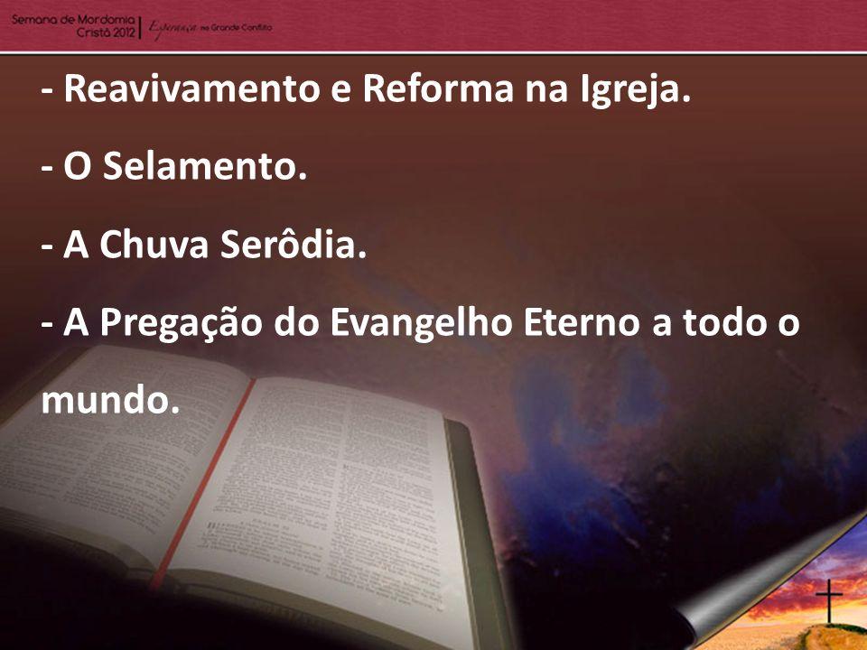 - Reavivamento e Reforma na Igreja. - O Selamento. - A Chuva Serôdia. - A Pregação do Evangelho Eterno a todo o mundo.