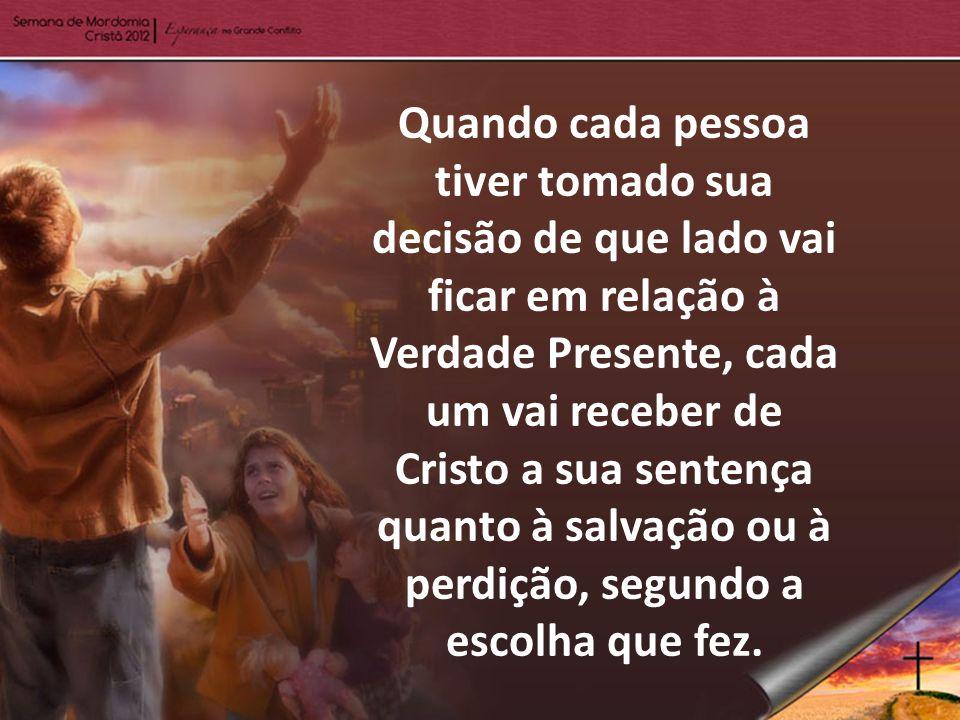 Quando cada pessoa tiver tomado sua decisão de que lado vai ficar em relação à Verdade Presente, cada um vai receber de Cristo a sua sentença quanto à
