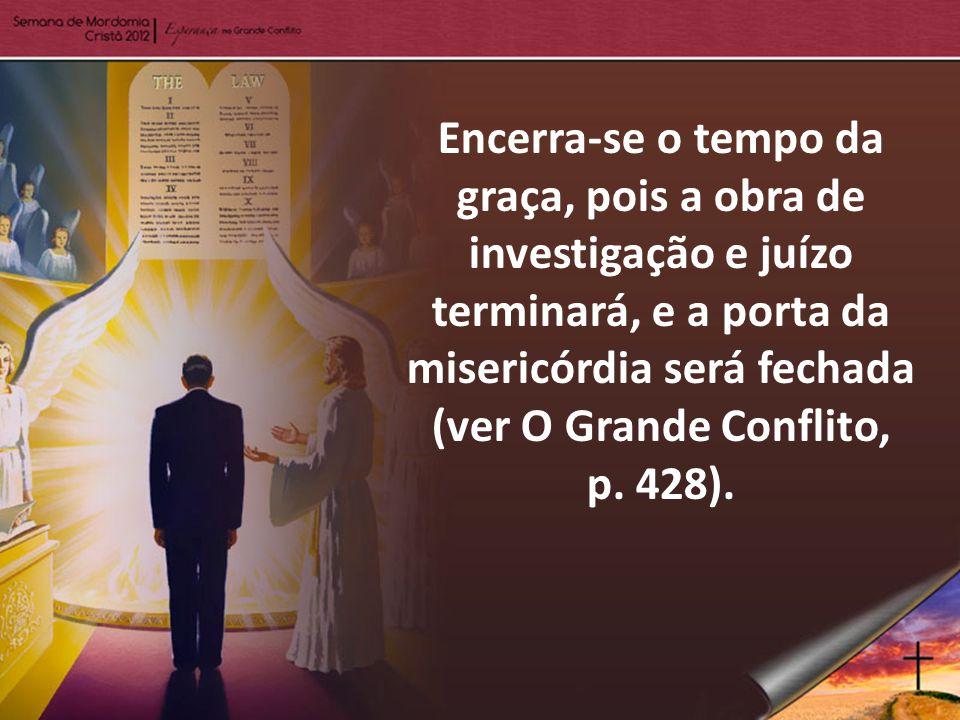 Encerra-se o tempo da graça, pois a obra de investigação e juízo terminará, e a porta da misericórdia será fechada (ver O Grande Conflito, p. 428).